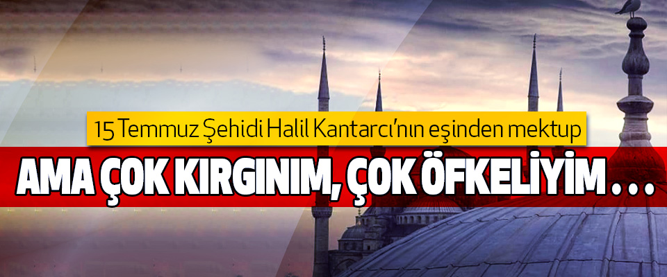 15 Temmuz Şehidi Halil Kantarcı'nın eşinden mektup