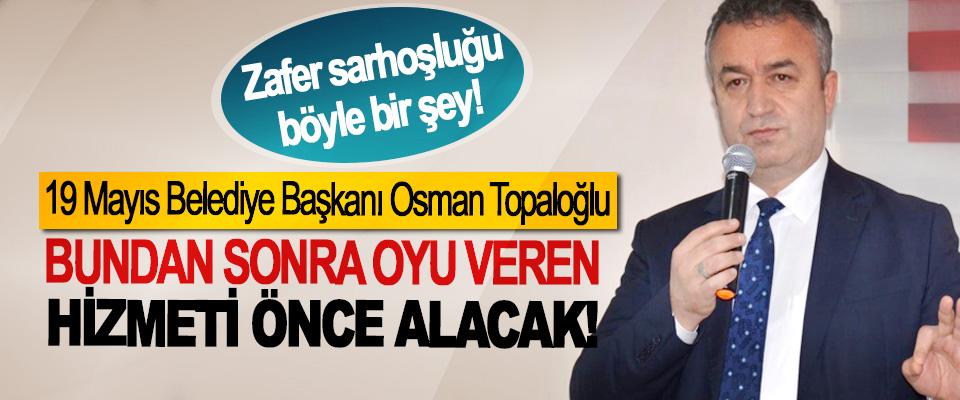 19 Mayıs Belediye Başkanı Osman Topaloğlu; Bundan sonra oyu veren hizmeti önce alacak!