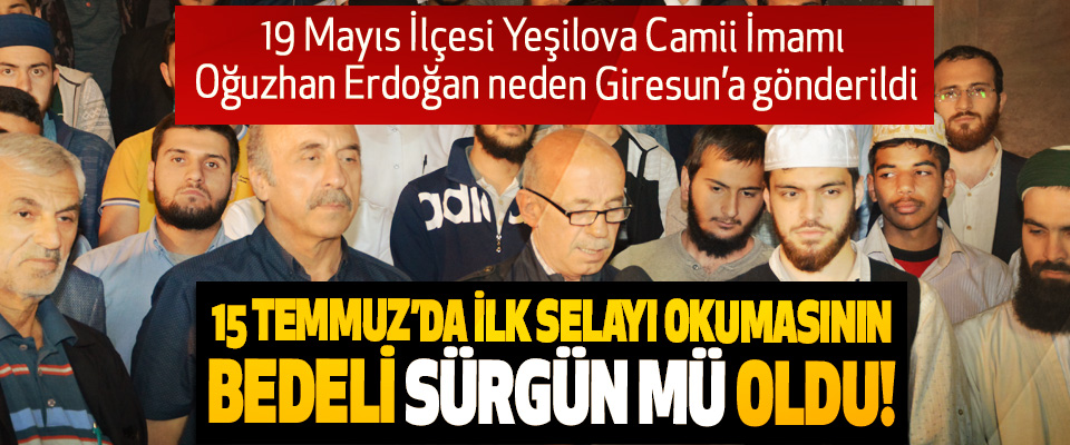 19 Mayıs İlçesi Yeşilova Camii İmamı Oğuzhan Erdoğan neden Giresun'a gönderildi