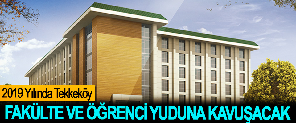 2019 Yılında Tekkeköy Fakülte ve Öğrenci Yurduna Kavuşacak