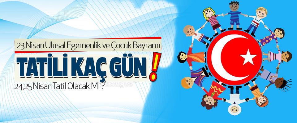 23 Nisan Ulusal Egemenlik ve Çocuk Bayramı Tatili Kaç Gün!