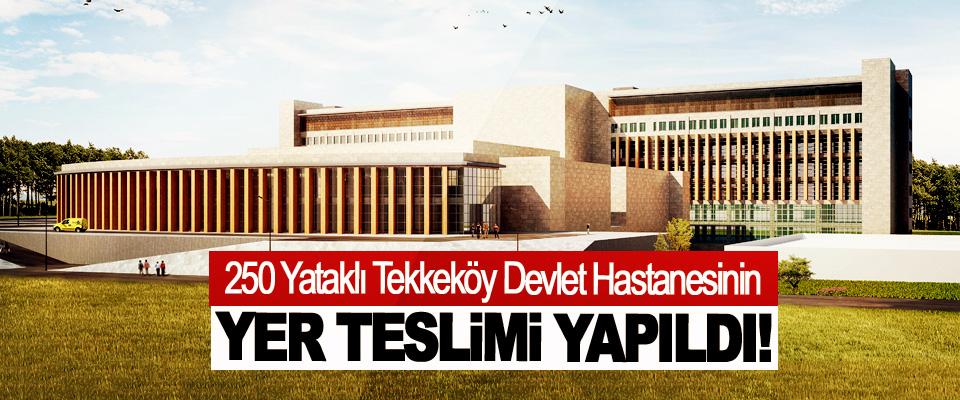 250 Yataklı Tekkeköy Devlet Hastanesinin Yer Teslimi Yapıldı!