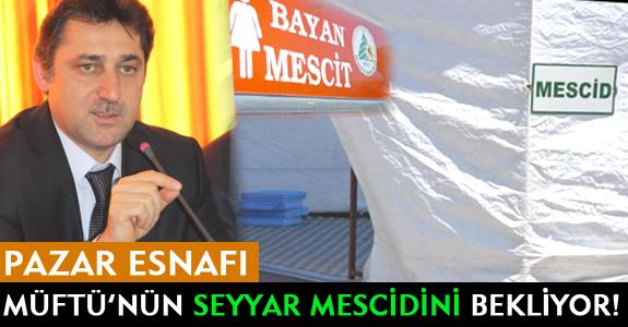 PAZAR ESNAFI MÜFTÜ'NÜN SEYYAR MESCİDİNİ BEKLİYOR!