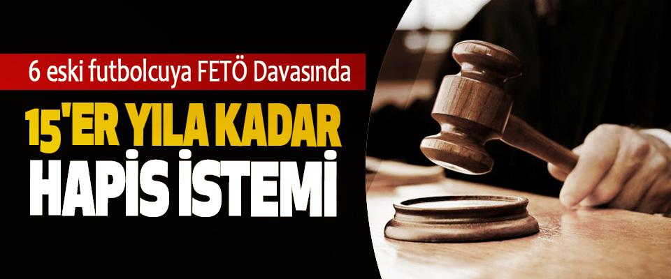 6 eski futbolcuya FETÖ Davasından 15'er Yıla Kadar Hapis İstemi