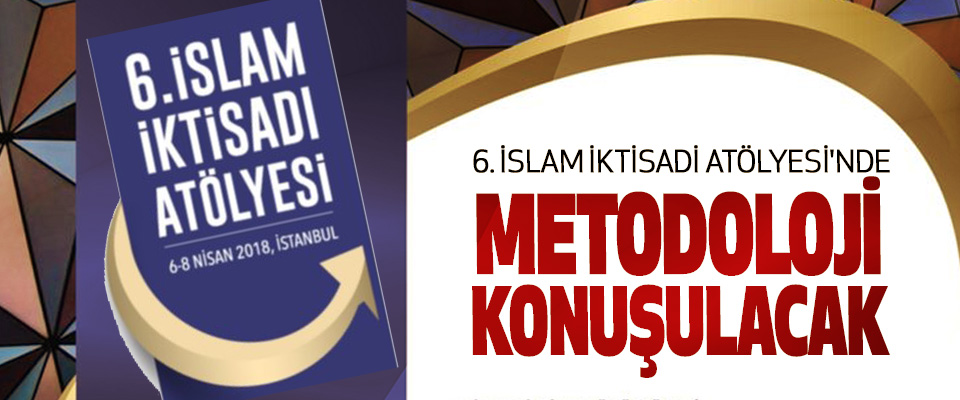 6. İslam İktisadi Atölyesi'nde Metodoloji Konuşulacak