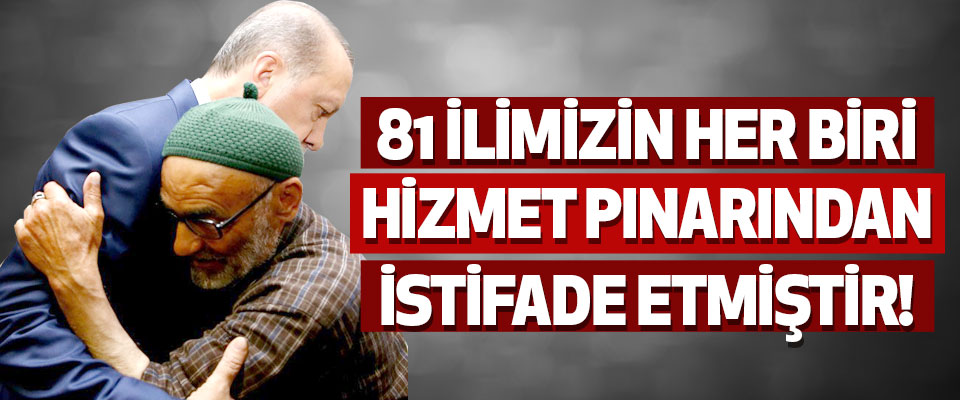 81 İlimizin Her Biri Hizmet Pınarından İstifade Etmiştir!