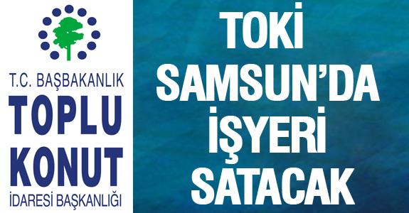 TOKİ  SAMSUN'DA İŞYERİ SATACAK