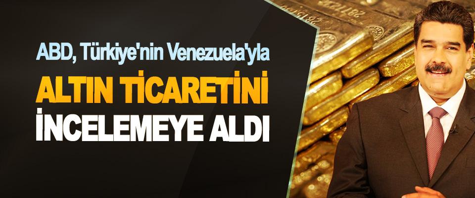 ABD, Türkiye'nin Venezuela'yla Altın Ticaretini İncelemeye Aldı
