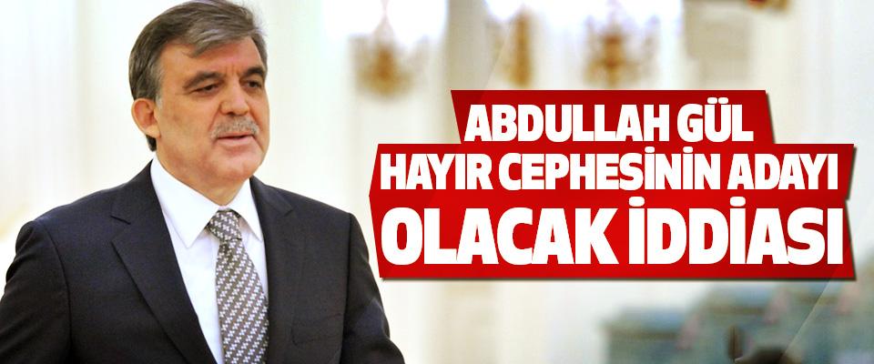 Abdullah Gül Hayır Cephesinin Adayı Olacak İddiası