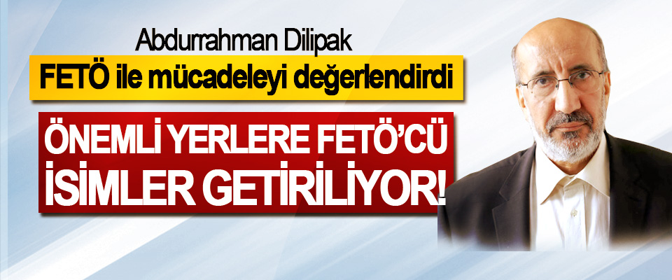 Abdurrahman Dilipak FETÖ ile mücadeleyi değerlendirdi; Önemli yerlere FETÖ'cü isimler getiriliyor!
