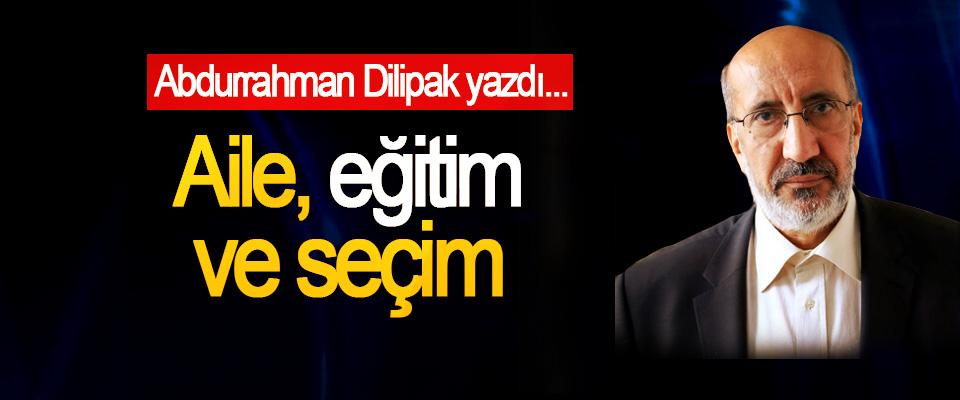 Abdurrahman Dilipak yazdı; Aile, eğitim ve seçim