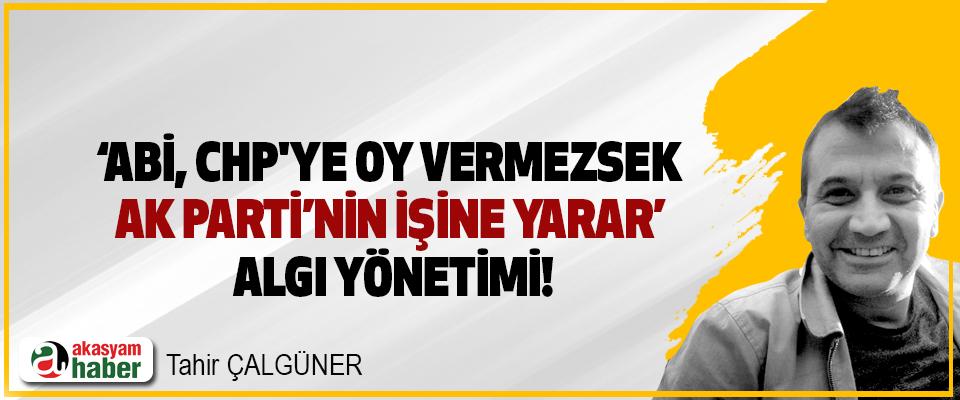'Abi, CHP'ye oy vermezsek AK Parti'nin İşine Yarar' Algı Yönetimi!