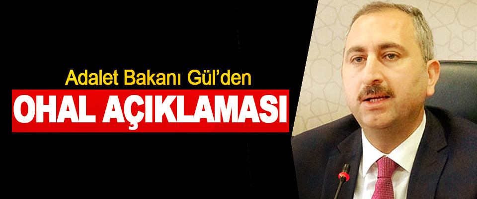 Adalet Bakanı Gül'den OHAL Açıklaması