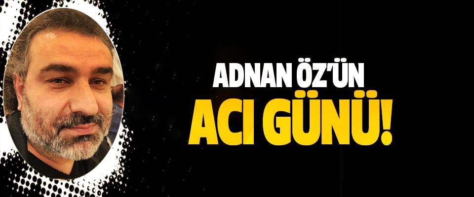 Adnan Öz'ün acı günü!