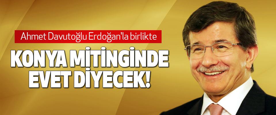 Ahmet Davutoğlu Erdoğan'la birlikte Konya mitinginde evet diyecek!