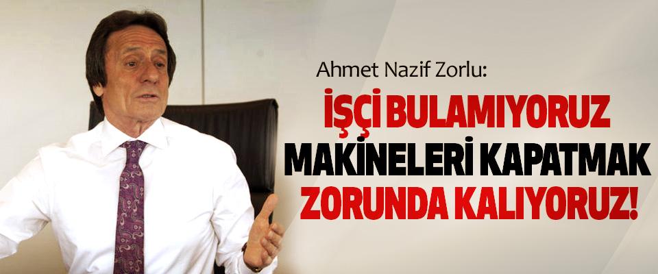 Ahmet Nazif Zorlu: İşçi bulamıyoruz makineleri kapatmak zorunda kalıyoruz!