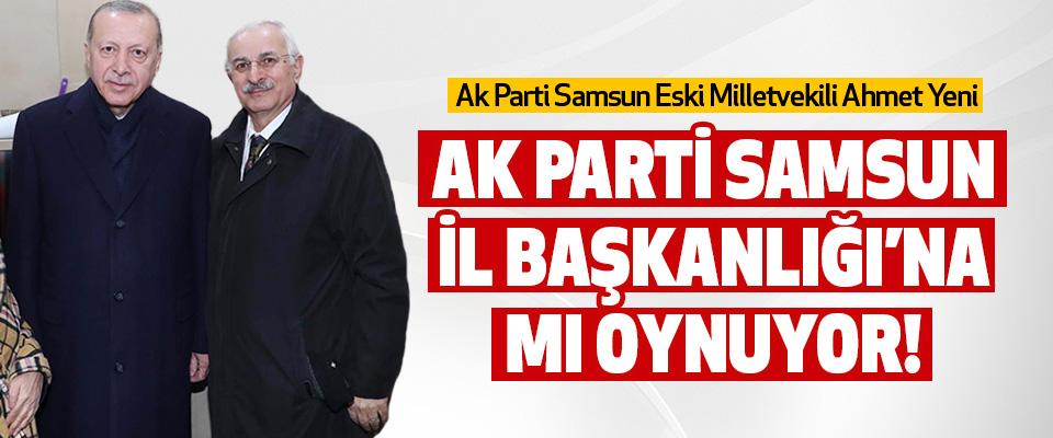 Ahmet Yeni Samsun İl Başkanlığı'na mı Oynuyor!