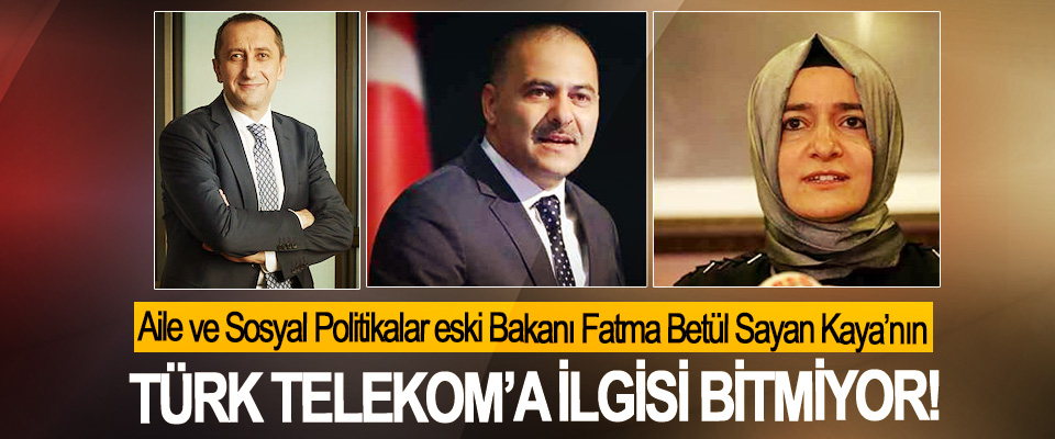 Aile ve Sosyal Politikalar eski Bakanı Fatma Betül Sayan Kaya'nın Türk Telekom'a ilgisi bitmiyor!