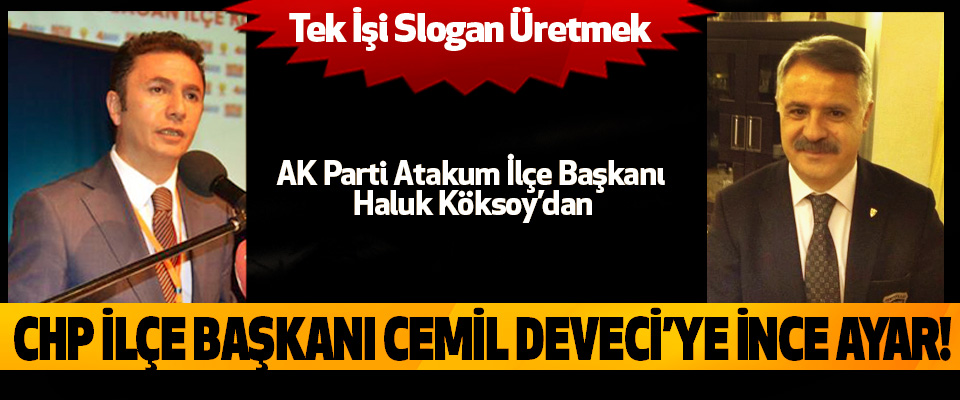 AK Parti Atakum İlçe Başkanı Haluk Köksoy'dan Chp ilçe başkanı cemil deveci'ye ince ayar!