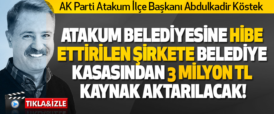 AK Parti Atakum İlçe Başkanı Abdulkadir Köstek Atakum Belediyesine Hibe Ettirilen Şirkete Belediye Kasasından 3 Milyon TL Kaynak Aktarılacak!