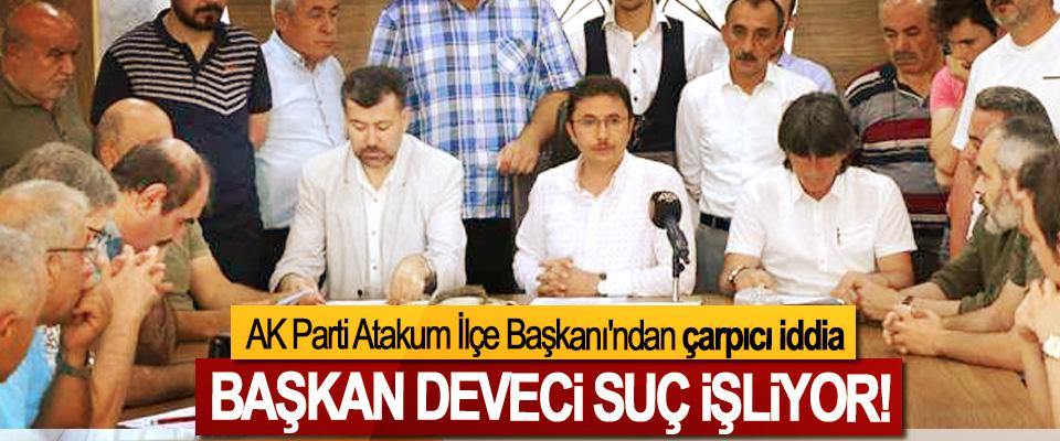 AK Parti Atakum İlçe Başkanı'ndan çarpıcı iddia, Başkan deveci suç işliyor!