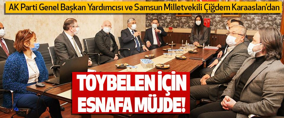 AK Parti Genel Başkan Yardımcısı ve Samsun Milletvekili Çiğdem Karaaslan'dan Toybelen İçin Esnafa Müjde!