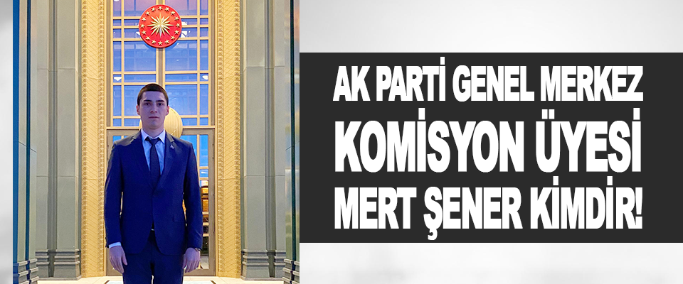Ak Parti Genel Merkez Komisyon Üyesi Mert Şener Kimdir!