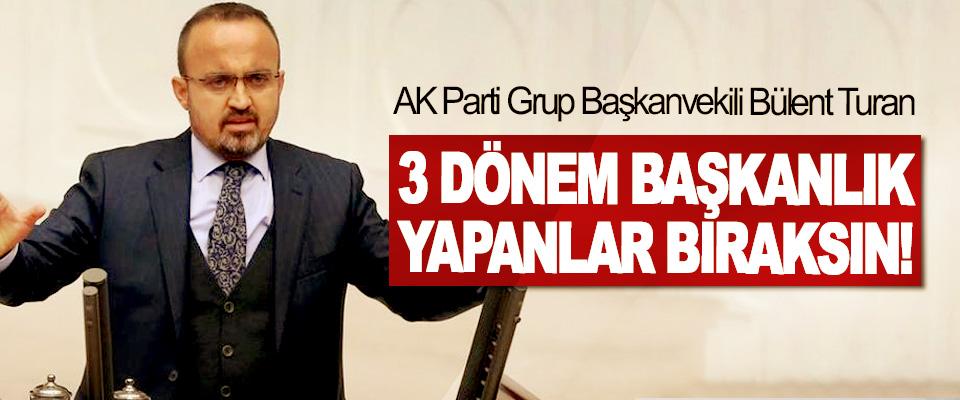 AK Parti Grup Başkanvekili Bülent Turan: 3 Dönem Başkanlık Yapanlar Bıraksın!