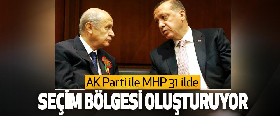 AK Parti ile MHP 31 ilde Seçim Bölgesi Oluşturuyor