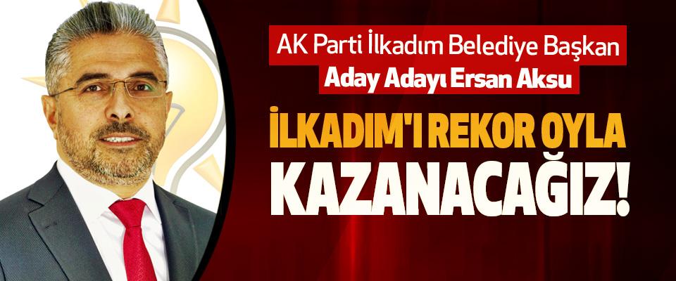 AK Parti İlkadım Belediye Başkan Aday Adayı Ersan Aksu: İlkadım'ı rekor oyla kazanacağız!