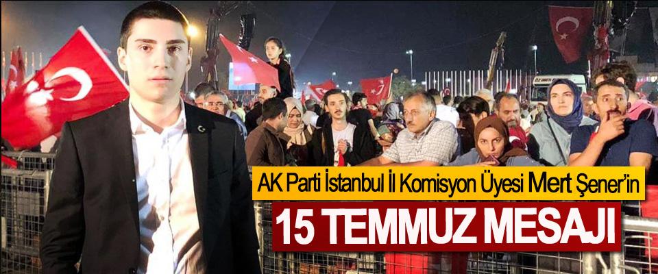 AK Parti İstanbul İl Komisyon Üyesi Mert Şener'in 15 Temmuz Mesajı