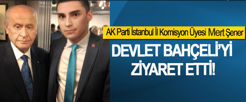 AK Parti İstanbul İl Komisyon Üyesi Mert Şener Devlet Bahçeli'yi ziyaret etti!