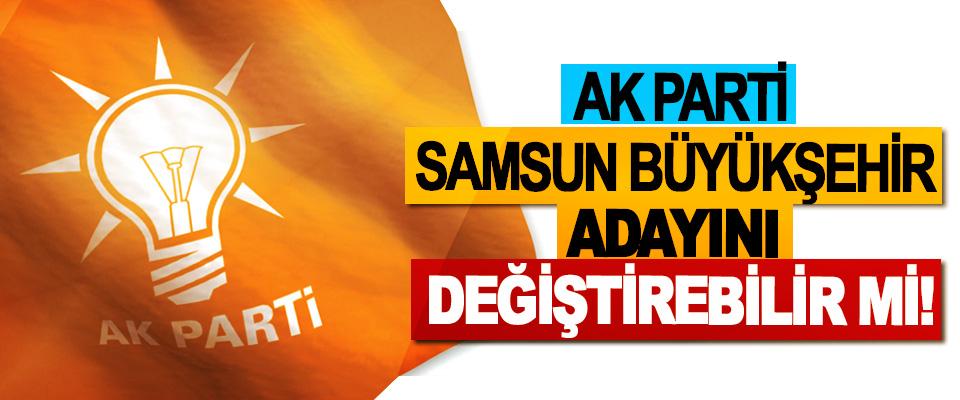 Ak parti Samsun büyükşehir adayını değiştirebilir mi!