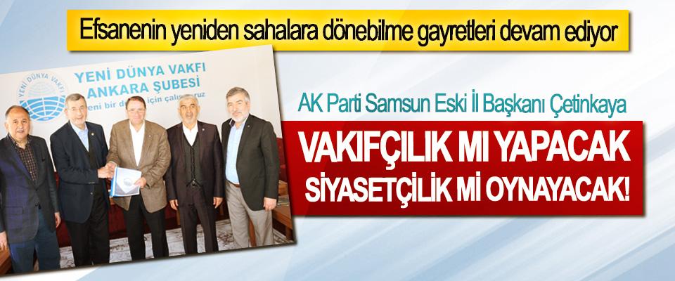 AK Parti Samsun Eski İl Başkanı Çetinkaya Vakıfçılık mı yapacak siyasetçilik mi oynayacak!