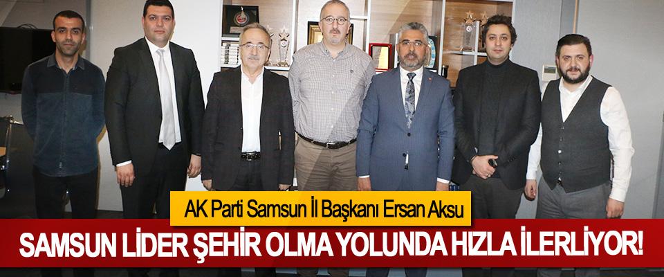 AK Parti Samsun İl Başkanı Ersan Aksu: Samsun lider şehir olma yolunda hızla ilerliyor!