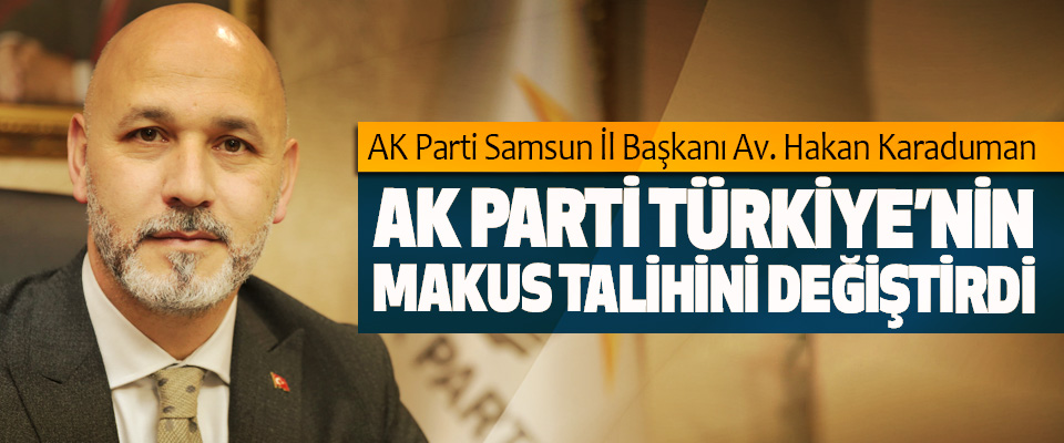 AK Parti Samsun İl Başkanı Av. Hakan Karaduman: Ak Parti Türkiye'nin Makus Talihini Değiştirdi