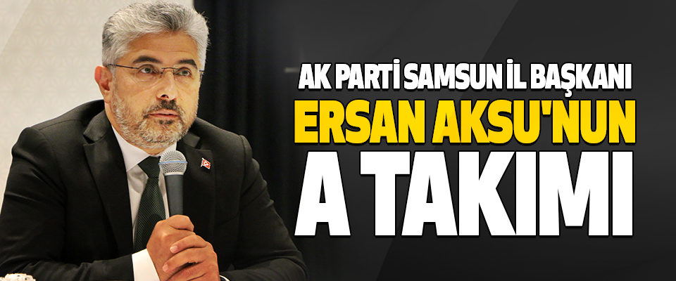 Ak Parti Samsun İl Başkanı Ersan Aksu'nun A Takımı