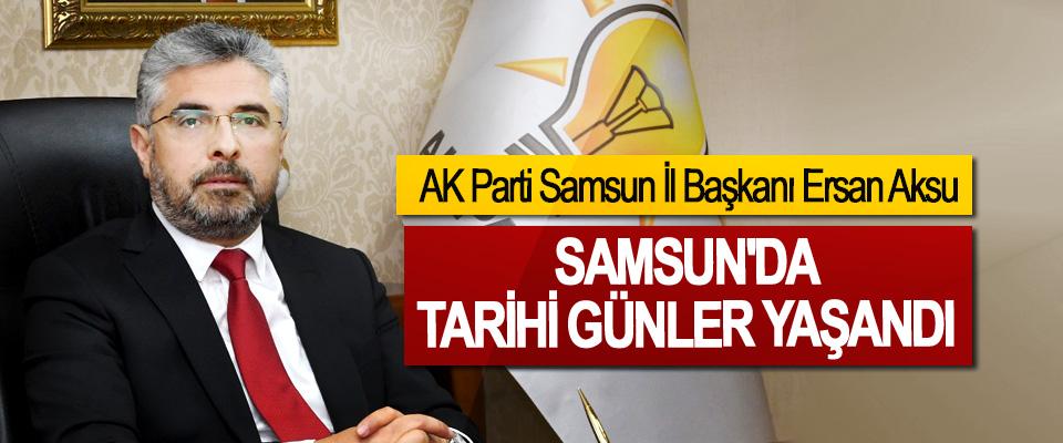 AK Parti Samsun İl Başkanı Ersan Aksu: Samsun'da Tarihi Günler Yaşandı