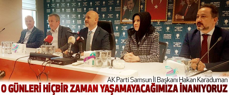 AK Parti Samsun İl Başkanı Hakan Karaduman: O Günleri Hiçbir Zaman Yaşamayacağımıza İnanıyoruz