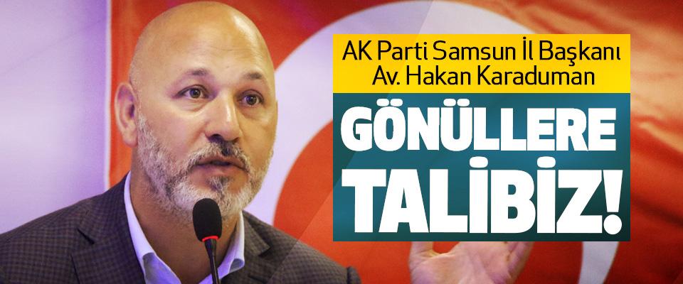 AK Parti Samsun İl Başkanı Av. Hakan Karaduman; Gönüllere talibiz!
