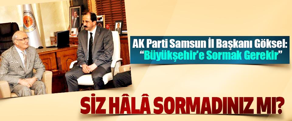 """AK Parti Samsun İl Başkanı Göksel """"Büyükşehir'e Sormak Gerekir"""" Siz hâlâ sormadınız mı?"""