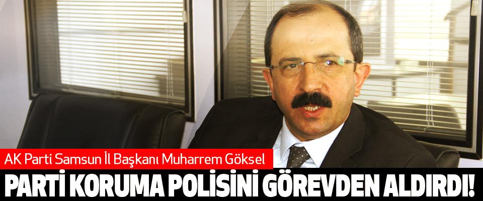 AK Parti Samsun İl Başkanı Muharrem Göksel Parti koruma polisini görevden aldırdı!