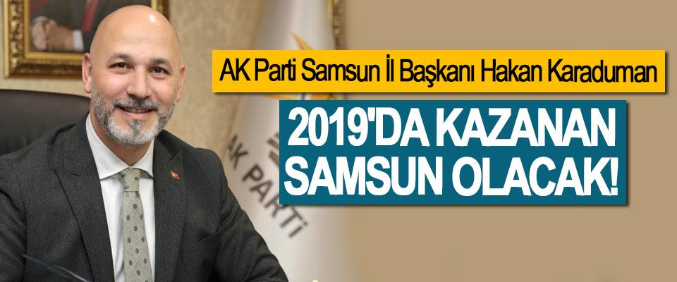 AK Parti Samsun İl Başkanı Hakan Karaduman: 2019'da Kazanan Samsun Olacak!
