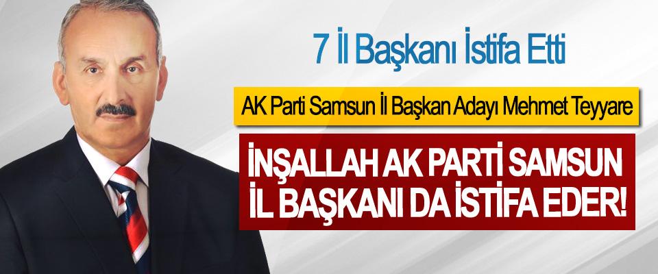 AK Parti Samsun İl Başkan Adayı Mehmet Teyyare:İnşallah Ak Parti Samsun il başkanı da istifa eder!