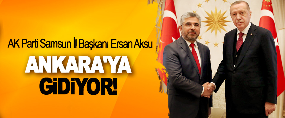 AK Parti Samsun İl Başkanı Ersan Aksu Ankara'ya Gidiyor!