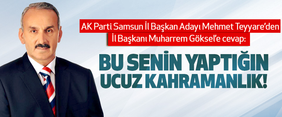 AK Parti Samsun İl Başkan Adayı Mehmet Teyyare'den AK Parti Samsun İl Başkanı Muharrem Göksel'e cevap
