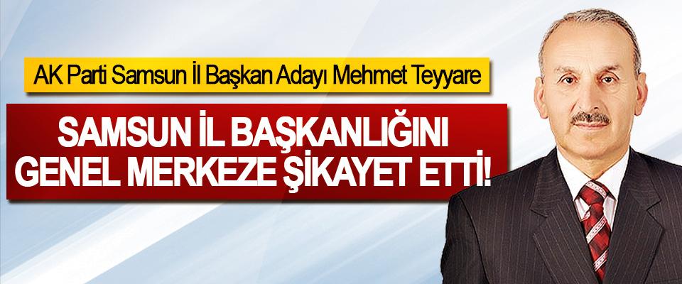 AK Parti Samsun İl Başkan Adayı Mehmet Teyyare Samsun il başkanlığını genel merkeze şikayet etti!