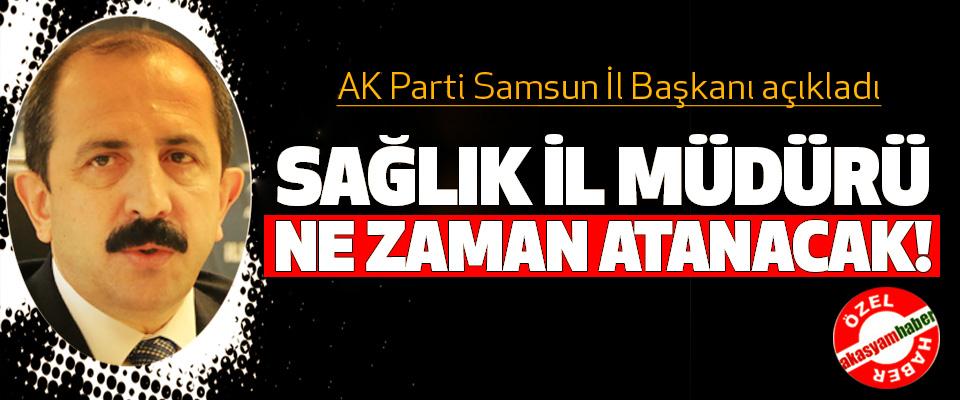 AK Parti Samsun İl Başkanı açıkladı; Sağlık il müdürü ne zaman atanacak!