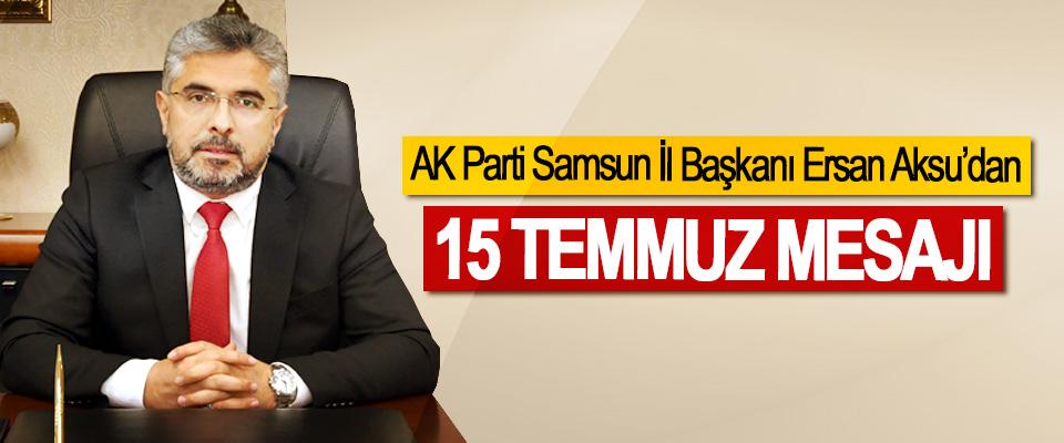 AK Parti Samsun İl Başkanı Ersan Aksu'dan 15 Temmuz Mesajı
