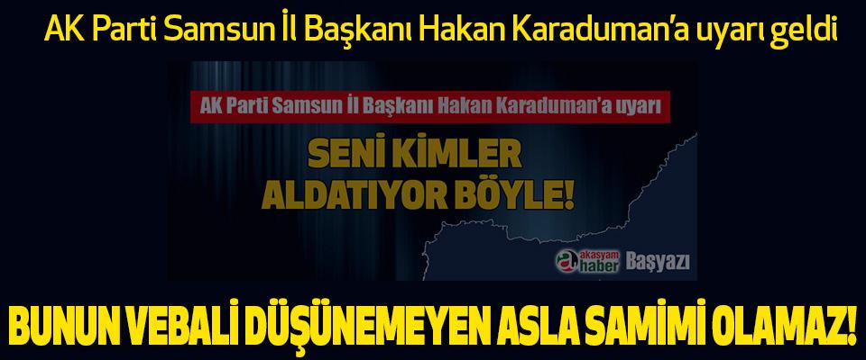 AK Parti Samsun İl Başkanı Hakan Karaduman'a uyarı geldi